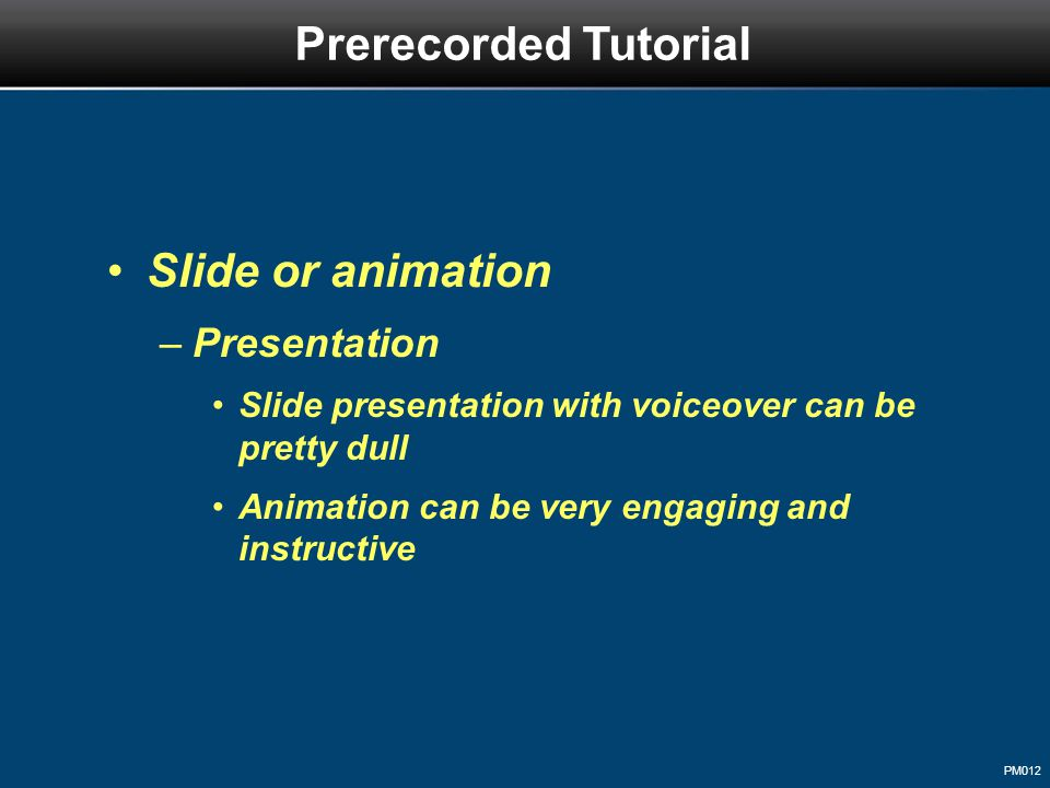 PM012 Slide or animation –Presentation Slide presentation with voiceover can be pretty dull Animation can be very engaging and instructive Prerecorded Tutorial