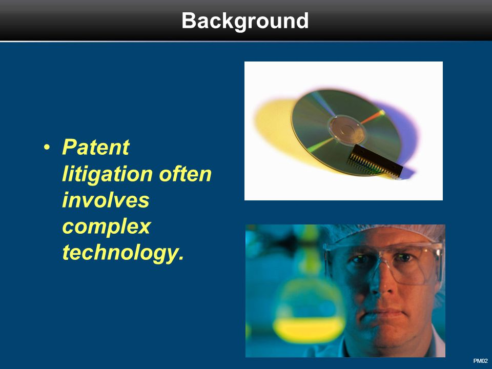 PM02 Background Patent litigation often involves complex technology.