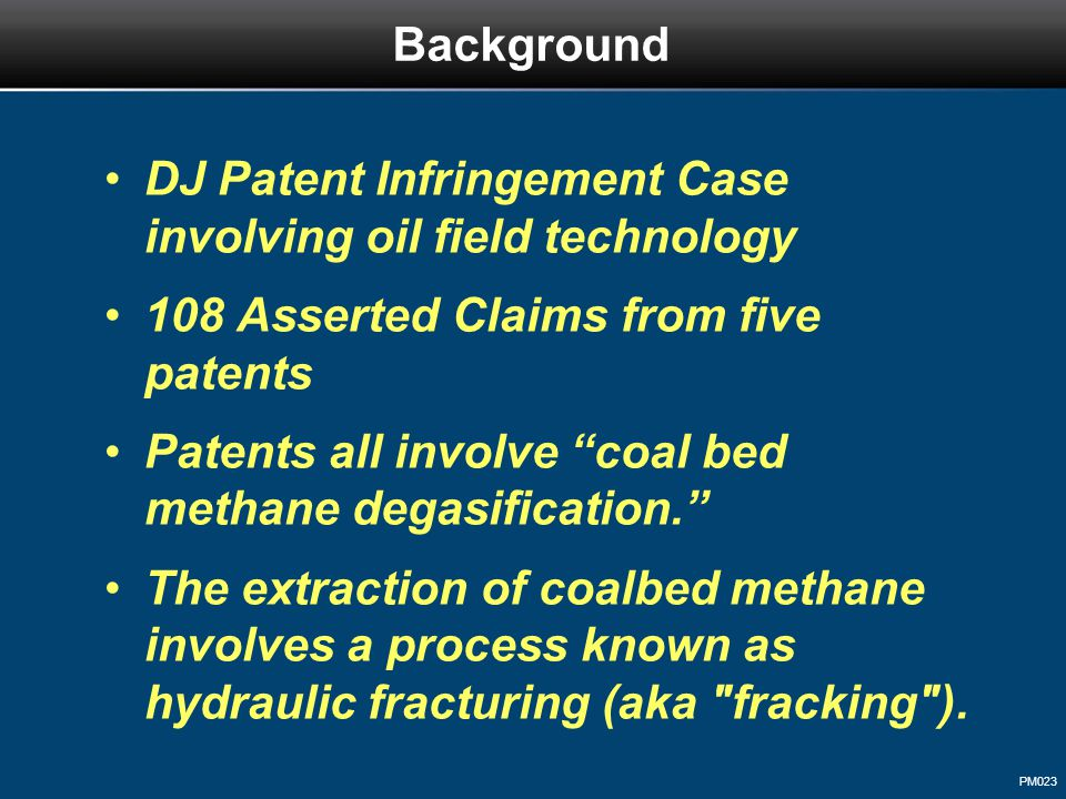PM023 DJ Patent Infringement Case involving oil field technology 108 Asserted Claims from five patents Patents all involve coal bed methane degasification. The extraction of coalbed methane involves a process known as hydraulic fracturing (aka fracking ).