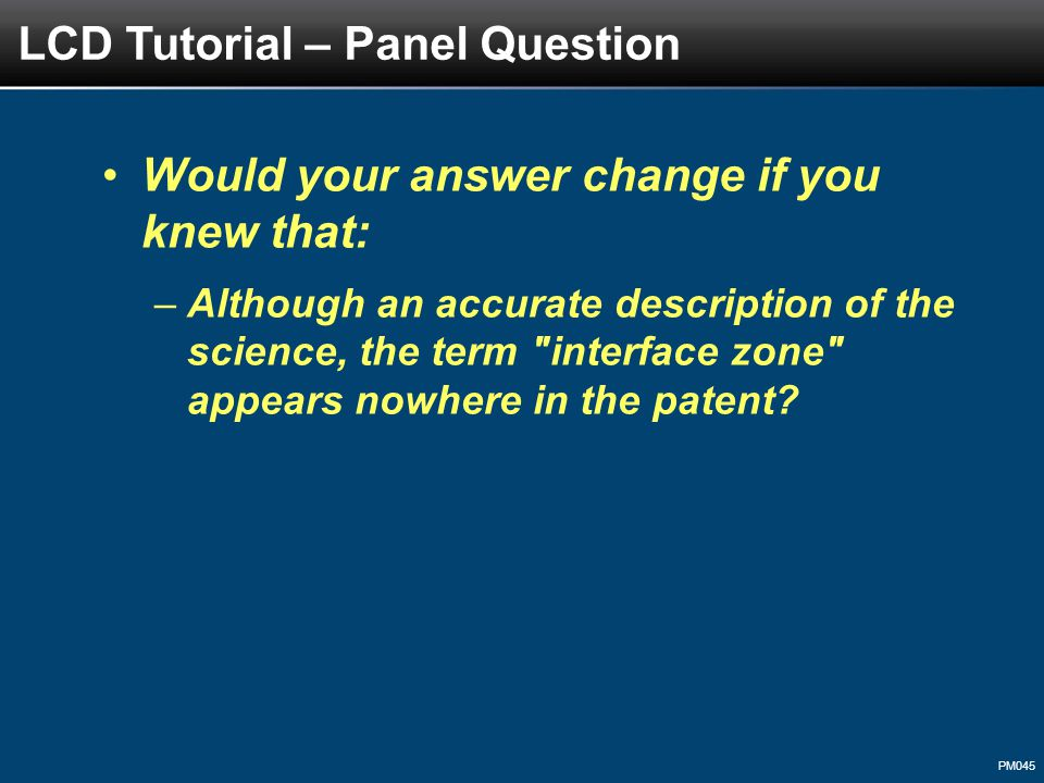 PM045 Would your answer change if you knew that: –Although an accurate description of the science, the term interface zone appears nowhere in the patent.