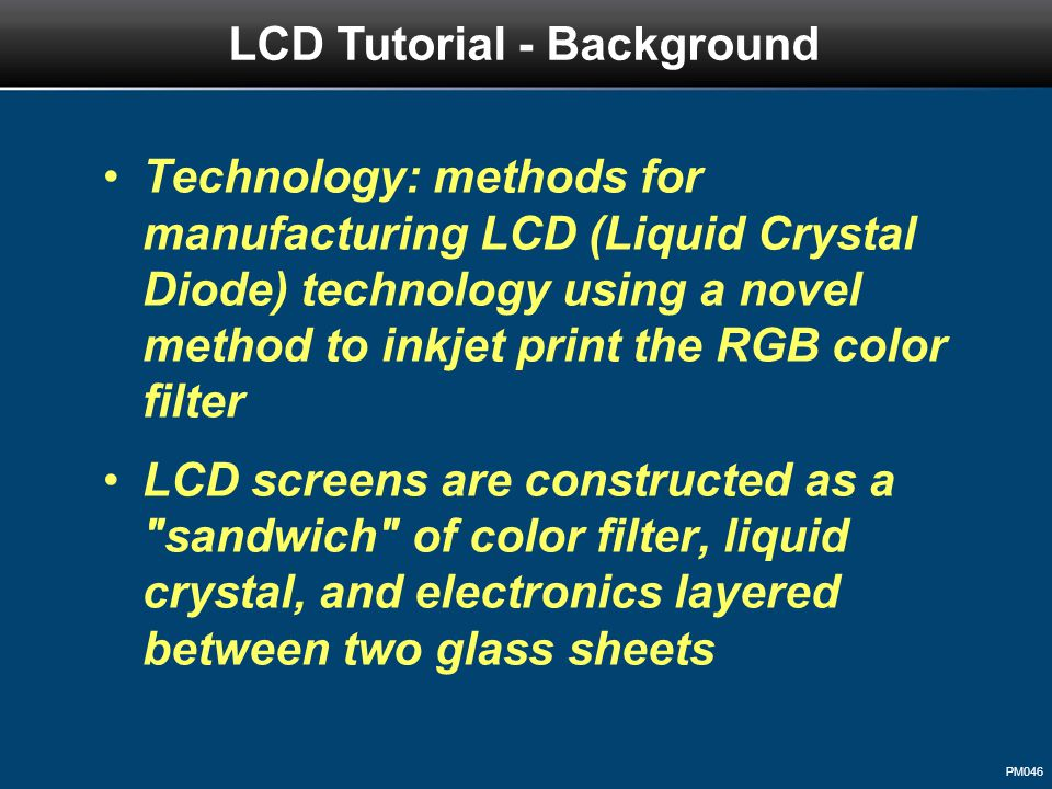 PM046 Technology: methods for manufacturing LCD (Liquid Crystal Diode) technology using a novel method to inkjet print the RGB color filter LCD screens are constructed as a sandwich of color filter, liquid crystal, and electronics layered between two glass sheets LCD Tutorial - Background