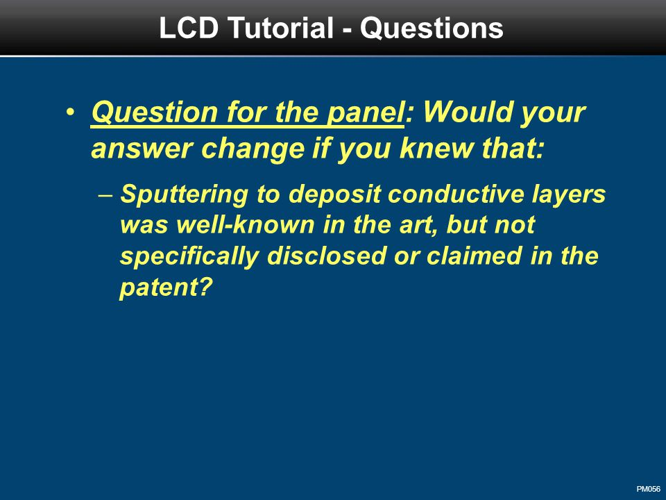 PM056 Question for the panel: Would your answer change if you knew that: –Sputtering to deposit conductive layers was well-known in the art, but not specifically disclosed or claimed in the patent.