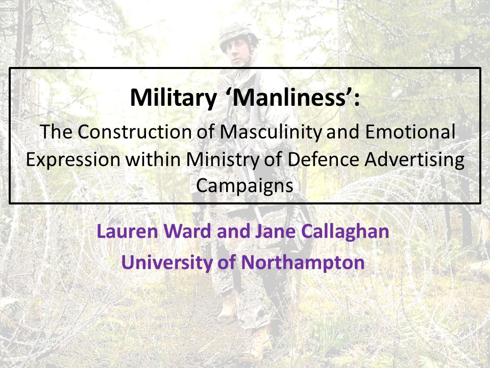 Military 'Manliness': The Construction of Masculinity and Emotional Expression within Ministry of Defence Advertising Campaigns Lauren Ward and Jane Callaghan University of Northampton