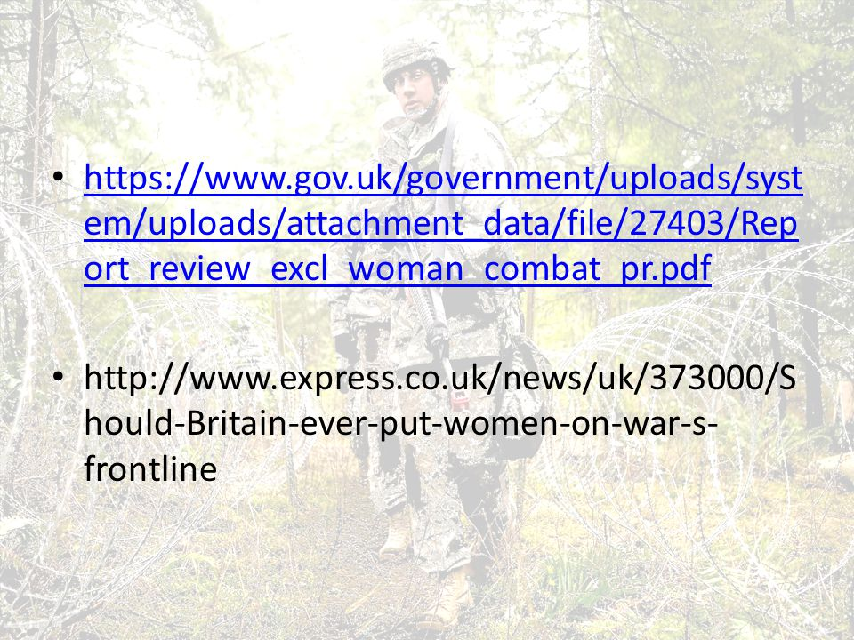 https://www.gov.uk/government/uploads/syst em/uploads/attachment_data/file/27403/Rep ort_review_excl_woman_combat_pr.pdf https://www.gov.uk/government/uploads/syst em/uploads/attachment_data/file/27403/Rep ort_review_excl_woman_combat_pr.pdf http://www.express.co.uk/news/uk/373000/S hould-Britain-ever-put-women-on-war-s- frontline