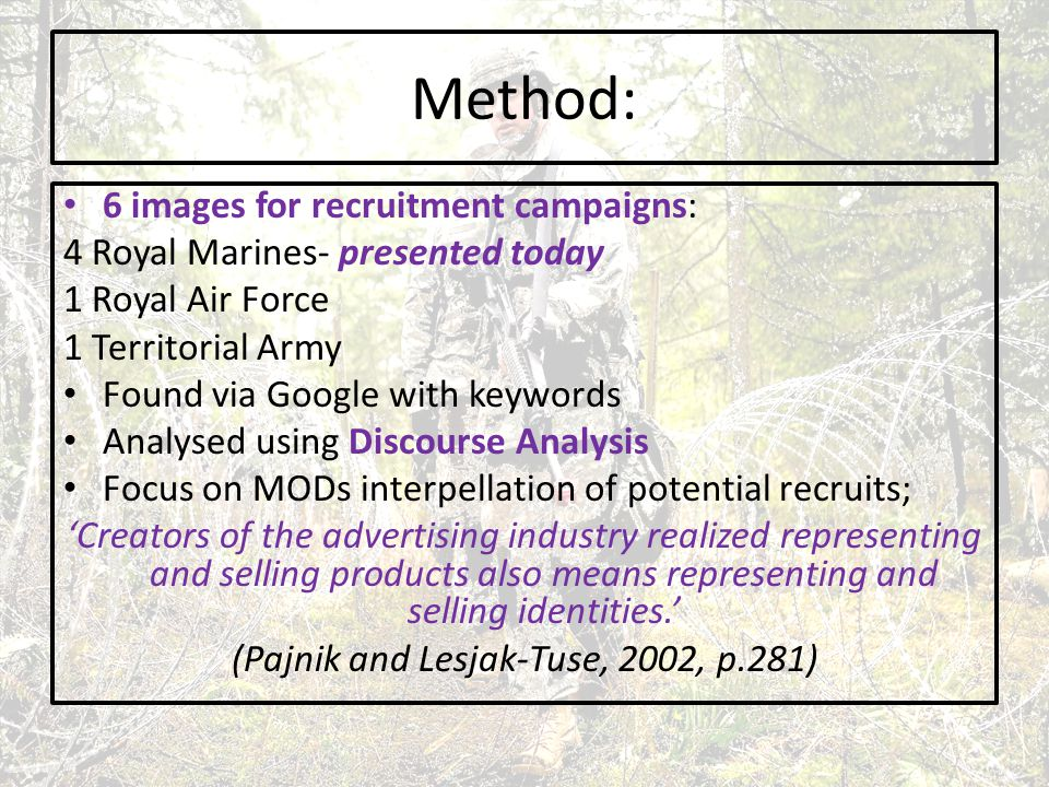 Method: 6 images for recruitment campaigns: 4 Royal Marines- presented today 1 Royal Air Force 1 Territorial Army Found via Google with keywords Analysed using Discourse Analysis Focus on MODs interpellation of potential recruits; 'Creators of the advertising industry realized representing and selling products also means representing and selling identities.' (Pajnik and Lesjak-Tuse, 2002, p.281)