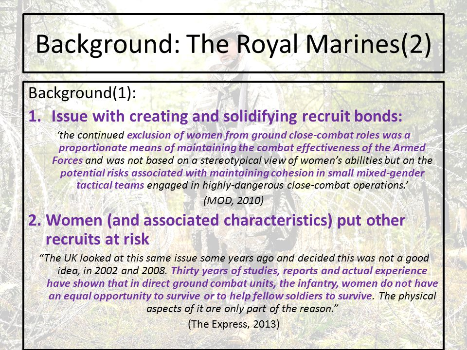 Background: The Royal Marines(2) Background(1): 1.Issue with creating and solidifying recruit bonds: 'the continued exclusion of women from ground close-combat roles was a proportionate means of maintaining the combat effectiveness of the Armed Forces and was not based on a stereotypical view of women's abilities but on the potential risks associated with maintaining cohesion in small mixed-gender tactical teams engaged in highly-dangerous close-combat operations.' (MOD, 2010) 2.