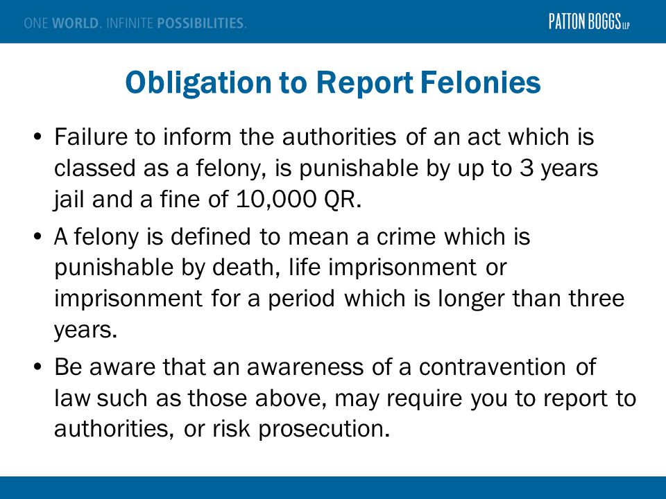 Obligation to Report Felonies Failure to inform the authorities of an act which is classed as a felony, is punishable by up to 3 years jail and a fine of 10,000 QR.