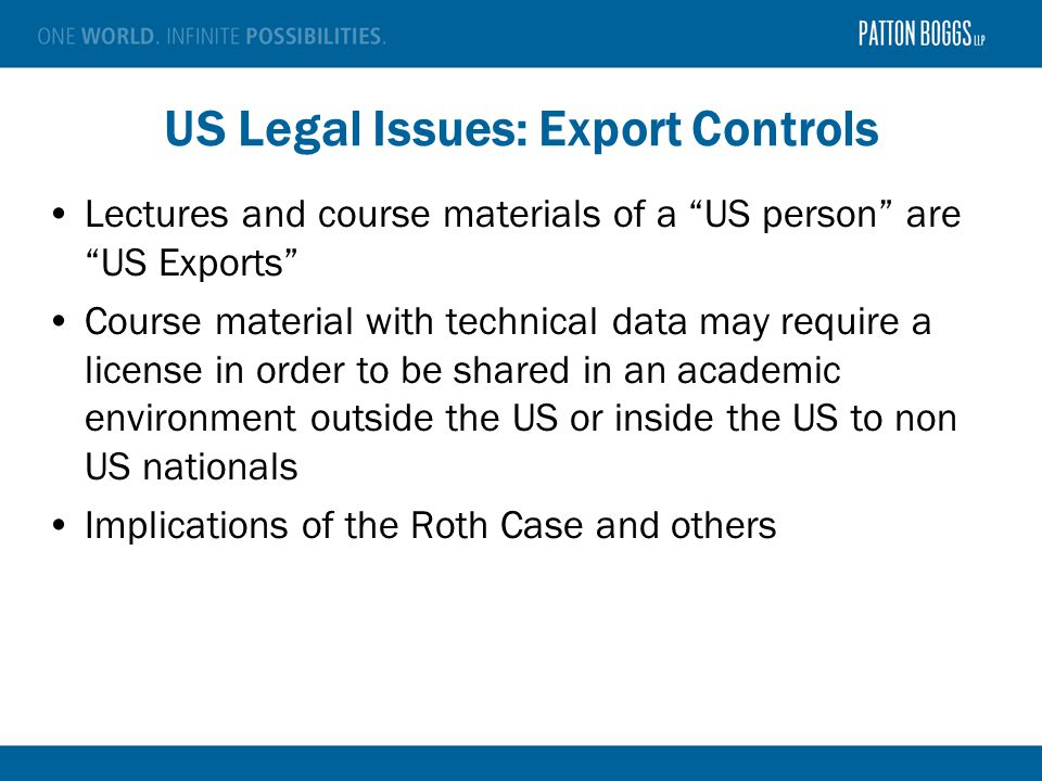 US Legal Issues: Export Controls Lectures and course materials of a US person are US Exports Course material with technical data may require a license in order to be shared in an academic environment outside the US or inside the US to non US nationals Implications of the Roth Case and others