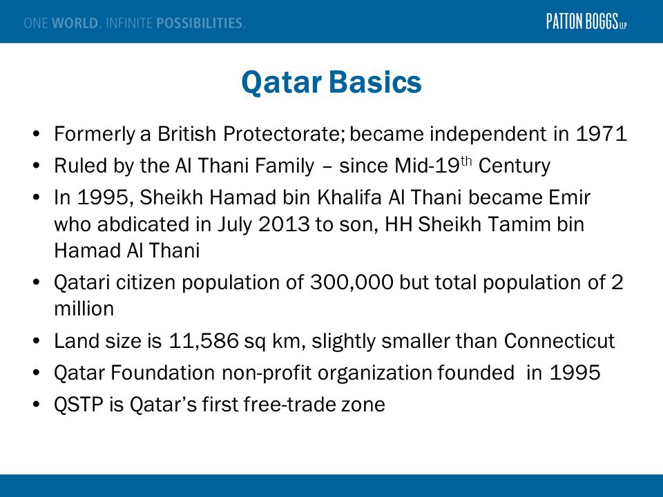 Qatar Basics Formerly a British Protectorate; became independent in 1971 Ruled by the Al Thani Family – since Mid-19 th Century In 1995, Sheikh Hamad bin Khalifa Al Thani became Emir who abdicated in July 2013 to son, HH Sheikh Tamim bin Hamad Al Thani Qatari citizen population of 300,000 but total population of 2 million Land size is 11,586 sq km, slightly smaller than Connecticut Qatar Foundation non-profit organization founded in 1995 QSTP is Qatar's first free-trade zone