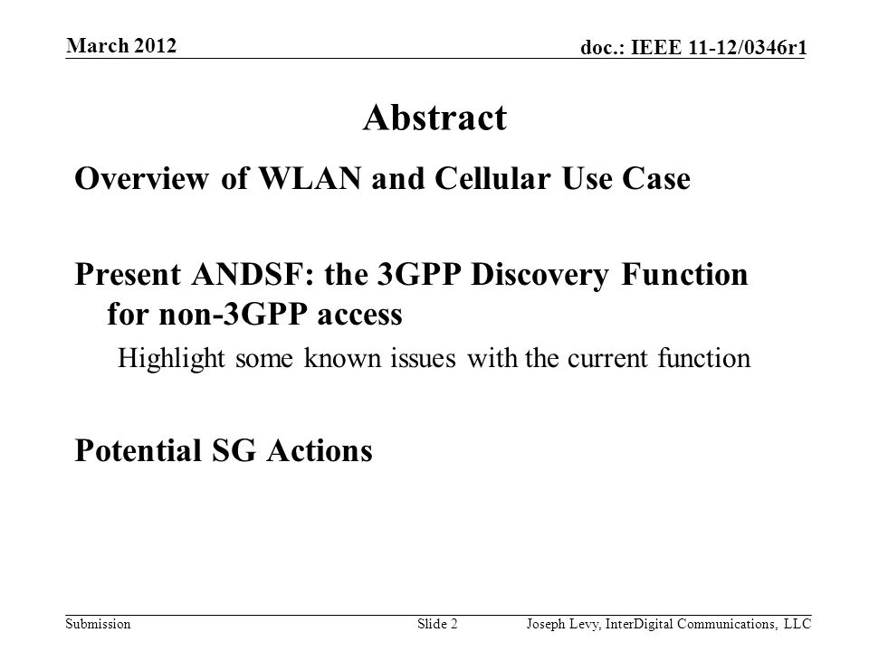 Submission doc.: IEEE 11-12/0346r1 Services Service Provider NW P-GW WLAN / Unlicensed Band ANDSF Server WLAN and Cellular Use Case UE/STA Terminal Selects & Connects to WLAN Allocate Specific App Flows to Specific Links Terminal Fetches Policy 3 March 2012 Joseph Levy, InterDigital Communications, LLC