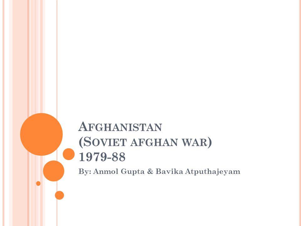 A FGHANISTAN (S OVIET AFGHAN WAR ) 1979-88 By: Anmol Gupta & Bavika Atputhajeyam
