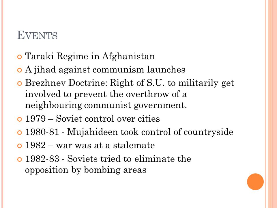 E VENTS Taraki Regime in Afghanistan A jihad against communism launches Brezhnev Doctrine: Right of S.U.