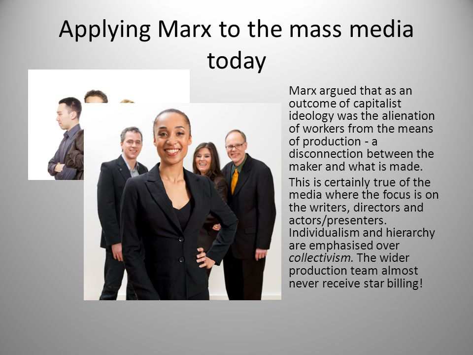 Applying Marx to the mass media today Marx argued that as an outcome of capitalist ideology was the alienation of workers from the means of production