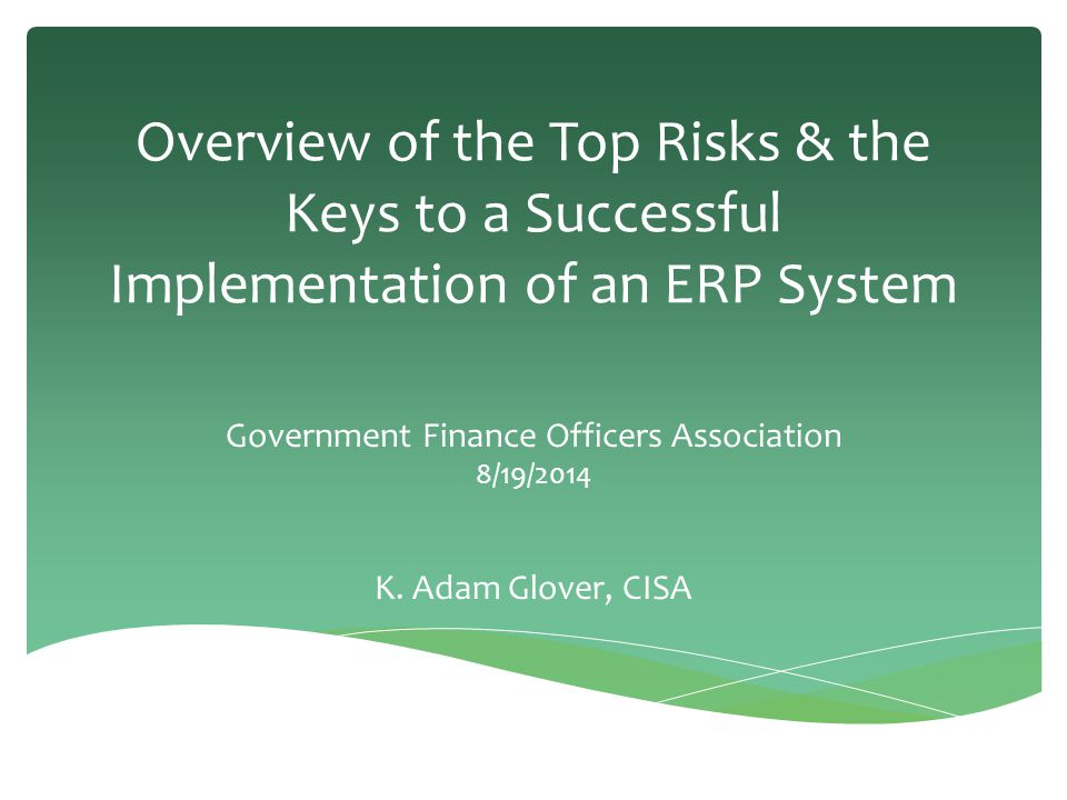 Overview of the Top Risks & the Keys to a Successful Implementation of an ERP System Government Finance Officers Association 8/19/2014 K. Adam Glover,