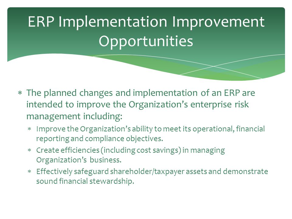 ERP Implementation Improvement Opportunities  The planned changes and implementation of an ERP are intended to improve the Organization's enterprise