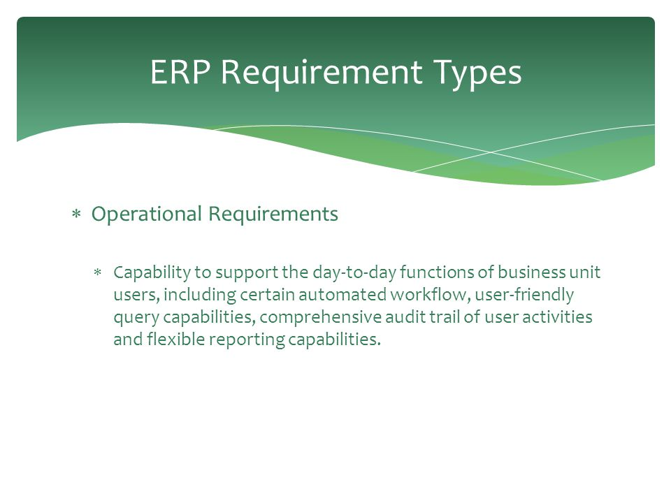 ERP Requirement Types  Operational Requirements  Capability to support the day-to-day functions of business unit users, including certain automated