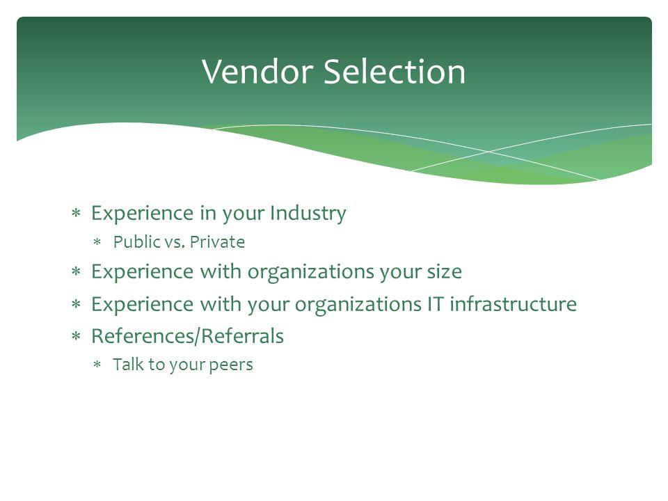 Vendor Selection  Experience in your Industry  Public vs. Private  Experience with organizations your size  Experience with your organizations IT