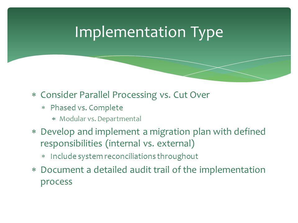 Implementation Type  Consider Parallel Processing vs. Cut Over  Phased vs. Complete  Modular vs. Departmental  Develop and implement a migration p
