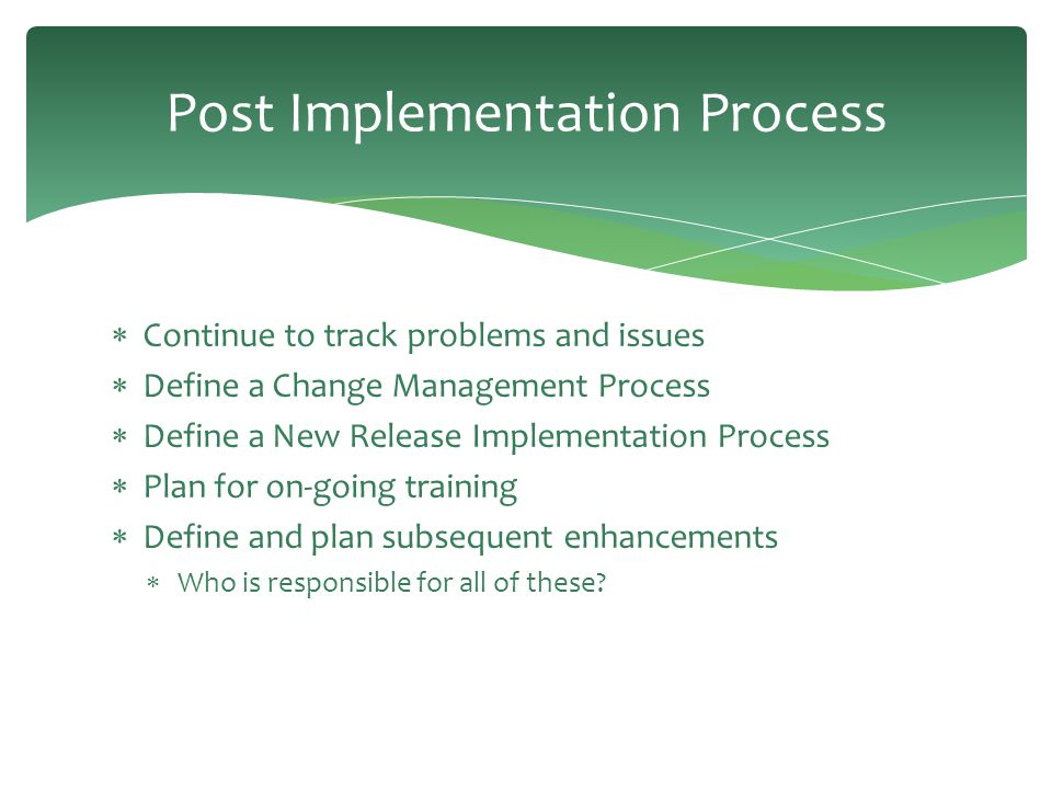 Post Implementation Process  Continue to track problems and issues  Define a Change Management Process  Define a New Release Implementation Process