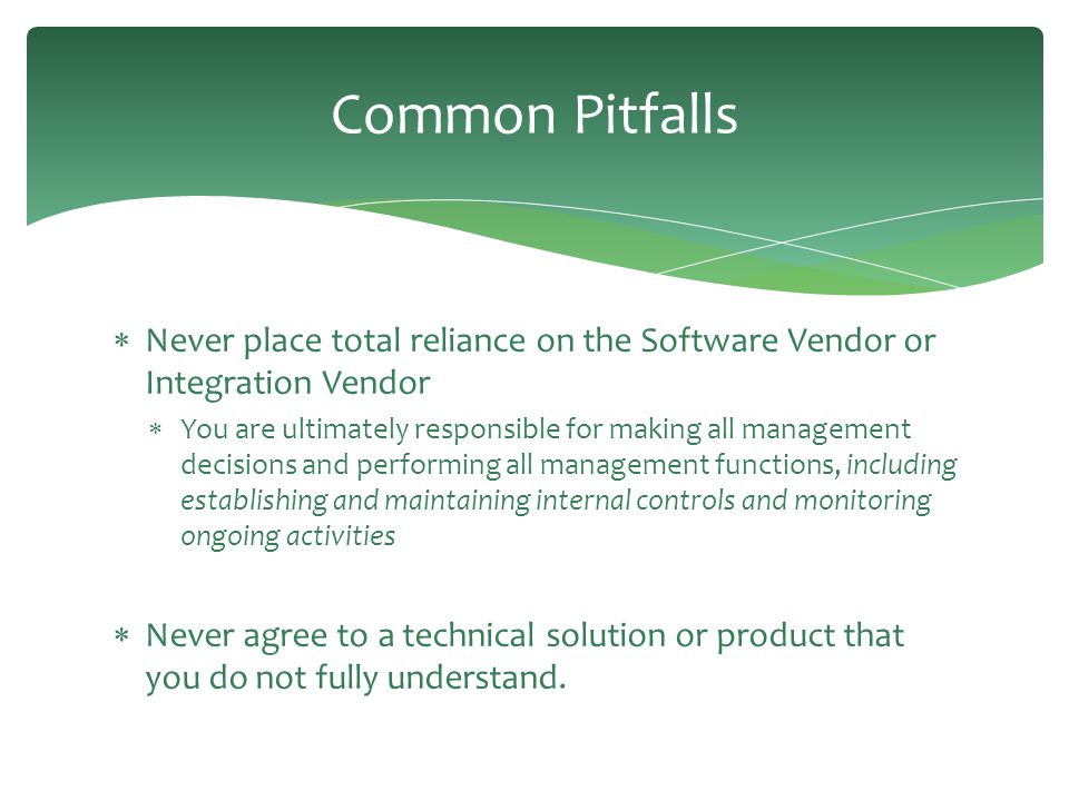 Common Pitfalls  Never place total reliance on the Software Vendor or Integration Vendor  You are ultimately responsible for making all management d