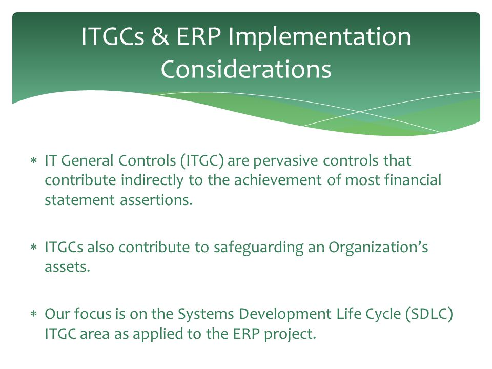 ITGCs & ERP Implementation Considerations  IT General Controls (ITGC) are pervasive controls that contribute indirectly to the achievement of most fi