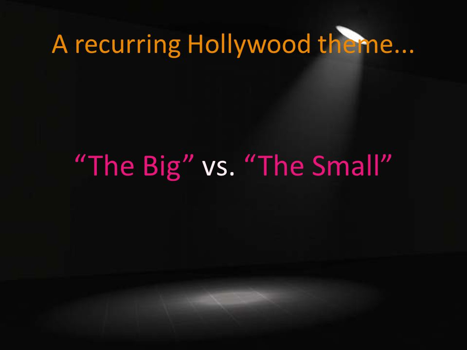A recurring Hollywood theme... The Big vs. The Small