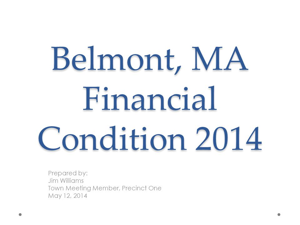 Belmont, MA Financial Condition 2014 Prepared by: Jim Williams Town Meeting Member, Precinct One May 12, 2014