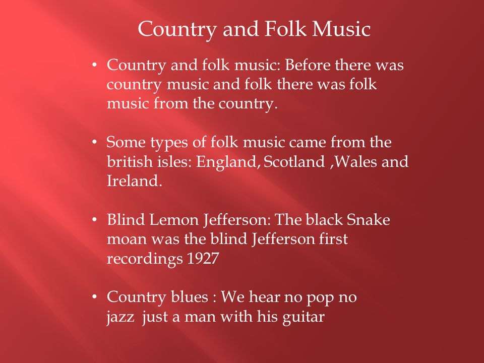 Country and folk music: Before there was country music and folk there was folk music from the country. Some types of folk music came from the british