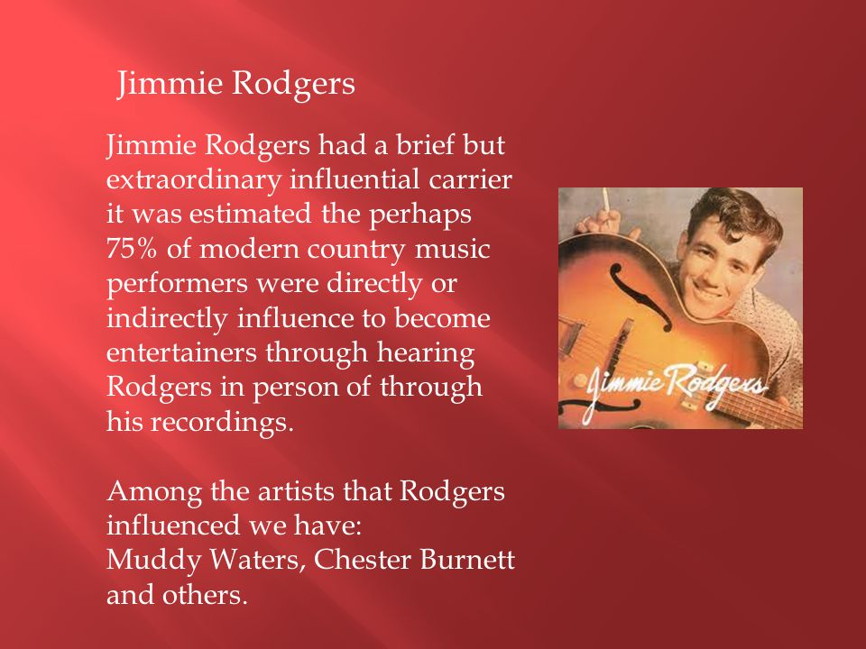 Jimmie Rodgers had a brief but extraordinary influential carrier it was estimated the perhaps 75% of modern country music performers were directly or