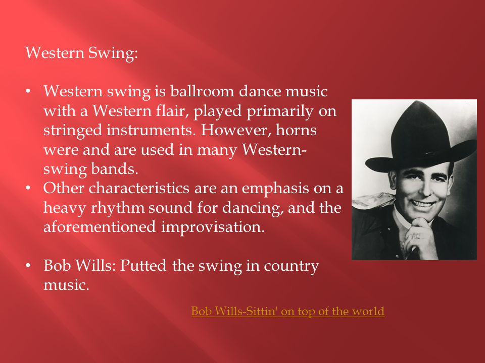 Western Swing: Western swing is ballroom dance music with a Western flair, played primarily on stringed instruments. However, horns were and are used