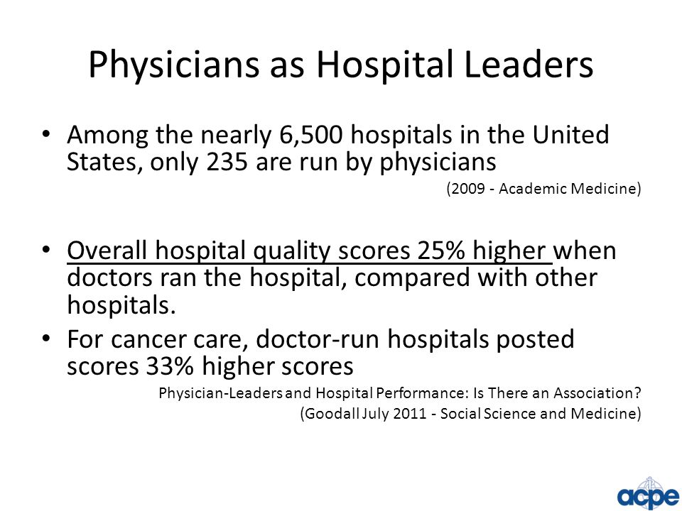 Physicians as Hospital Leaders Among the nearly 6,500 hospitals in the United States, only 235 are run by physicians (2009 - Academic Medicine) Overal
