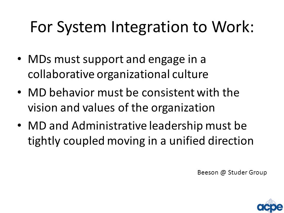 For System Integration to Work: MDs must support and engage in a collaborative organizational culture MD behavior must be consistent with the vision a