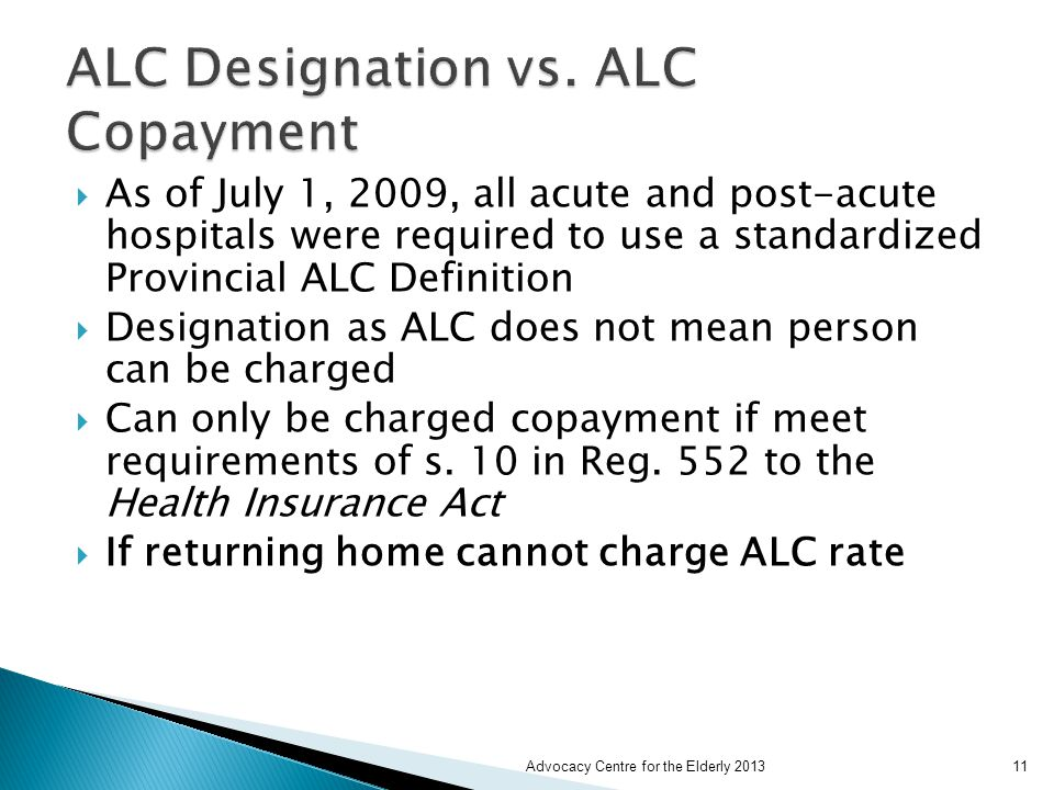  As of July 1, 2009, all acute and post-acute hospitals were required to use a standardized Provincial ALC Definition  Designation as ALC does not mean person can be charged  Can only be charged copayment if meet requirements of s.