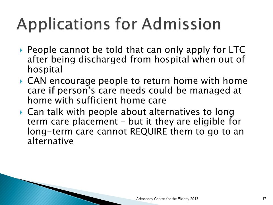  People cannot be told that can only apply for LTC after being discharged from hospital when out of hospital  CAN encourage people to return home with home care if person's care needs could be managed at home with sufficient home care  Can talk with people about alternatives to long term care placement – but it they are eligible for long-term care cannot REQUIRE them to go to an alternative Advocacy Centre for the Elderly 201317