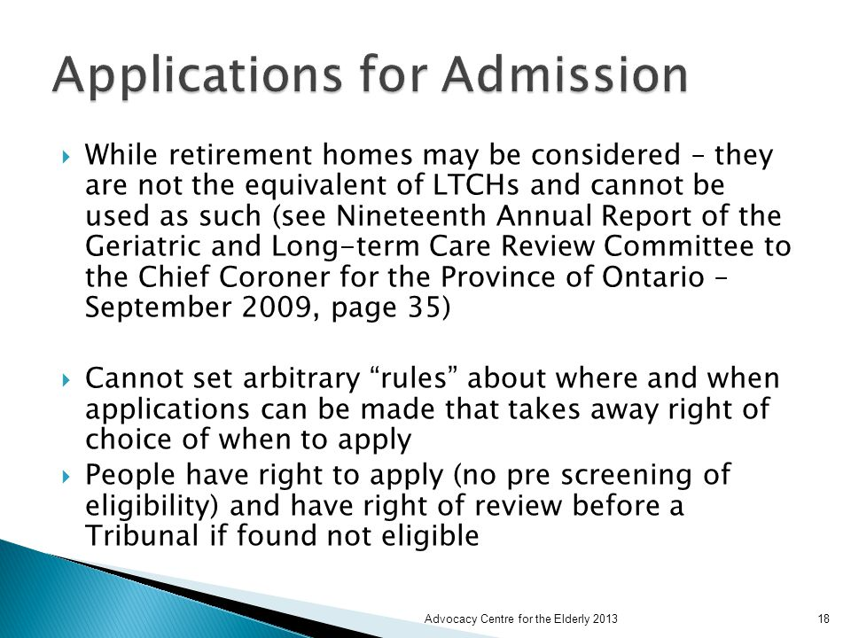  While retirement homes may be considered – they are not the equivalent of LTCHs and cannot be used as such (see Nineteenth Annual Report of the Geriatric and Long-term Care Review Committee to the Chief Coroner for the Province of Ontario – September 2009, page 35)  Cannot set arbitrary rules about where and when applications can be made that takes away right of choice of when to apply  People have right to apply (no pre screening of eligibility) and have right of review before a Tribunal if found not eligible Advocacy Centre for the Elderly 201318