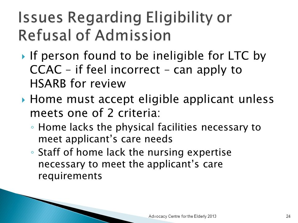  If person found to be ineligible for LTC by CCAC – if feel incorrect – can apply to HSARB for review  Home must accept eligible applicant unless meets one of 2 criteria: ◦ Home lacks the physical facilities necessary to meet applicant's care needs ◦ Staff of home lack the nursing expertise necessary to meet the applicant's care requirements Advocacy Centre for the Elderly 201324