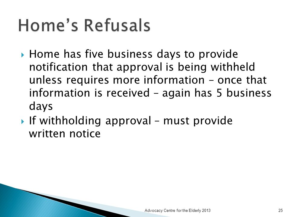  Home has five business days to provide notification that approval is being withheld unless requires more information – once that information is received – again has 5 business days  If withholding approval – must provide written notice Advocacy Centre for the Elderly 201325