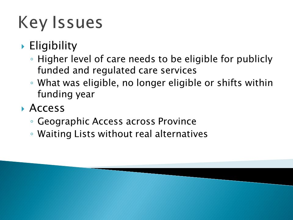 Key Issues  Eligibility ◦ Higher level of care needs to be eligible for publicly funded and regulated care services ◦ What was eligible, no longer eligible or shifts within funding year  Access ◦ Geographic Access across Province ◦ Waiting Lists without real alternatives