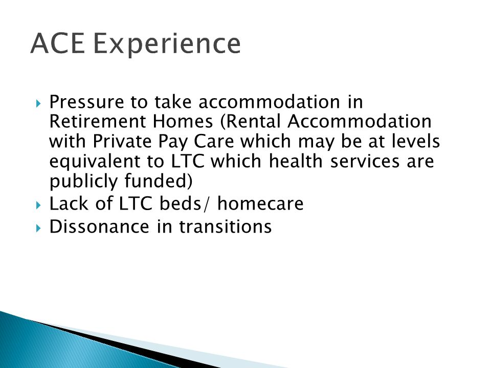  Pressure to take accommodation in Retirement Homes (Rental Accommodation with Private Pay Care which may be at levels equivalent to LTC which health services are publicly funded)  Lack of LTC beds/ homecare  Dissonance in transitions