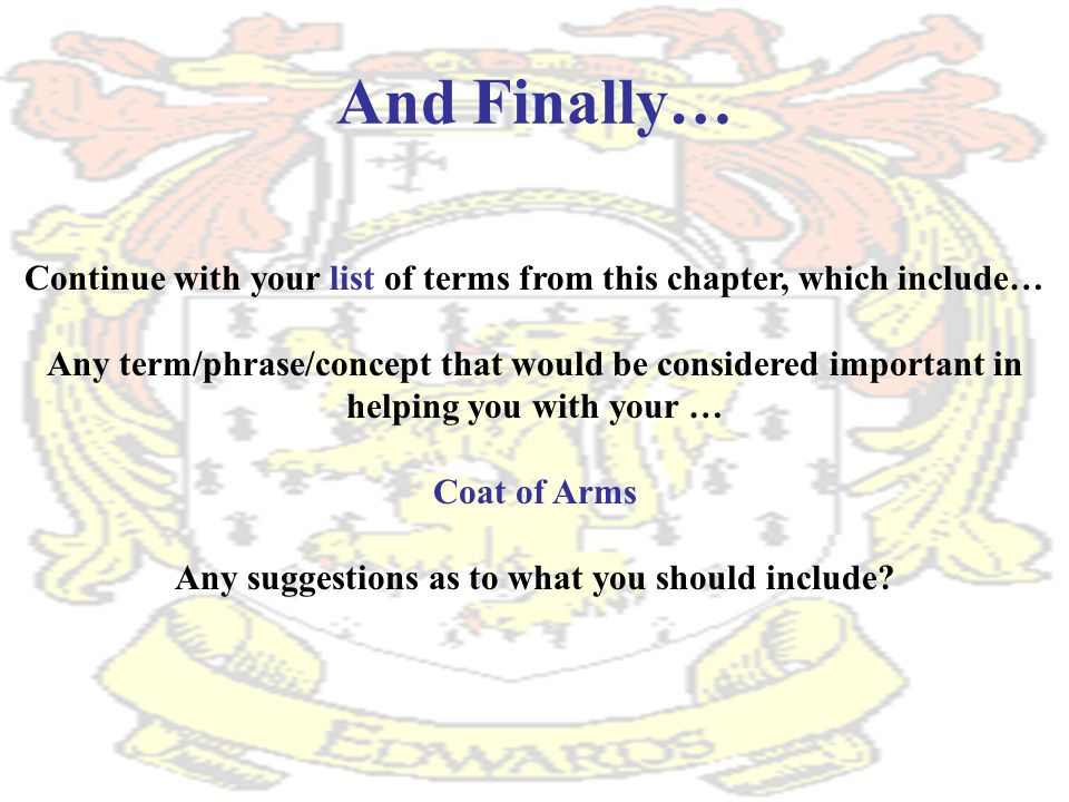 And Finally… Continue with your list of terms from this chapter, which include… Any term/phrase/concept that would be considered important in helping you with your … Coat of Arms Any suggestions as to what you should include?