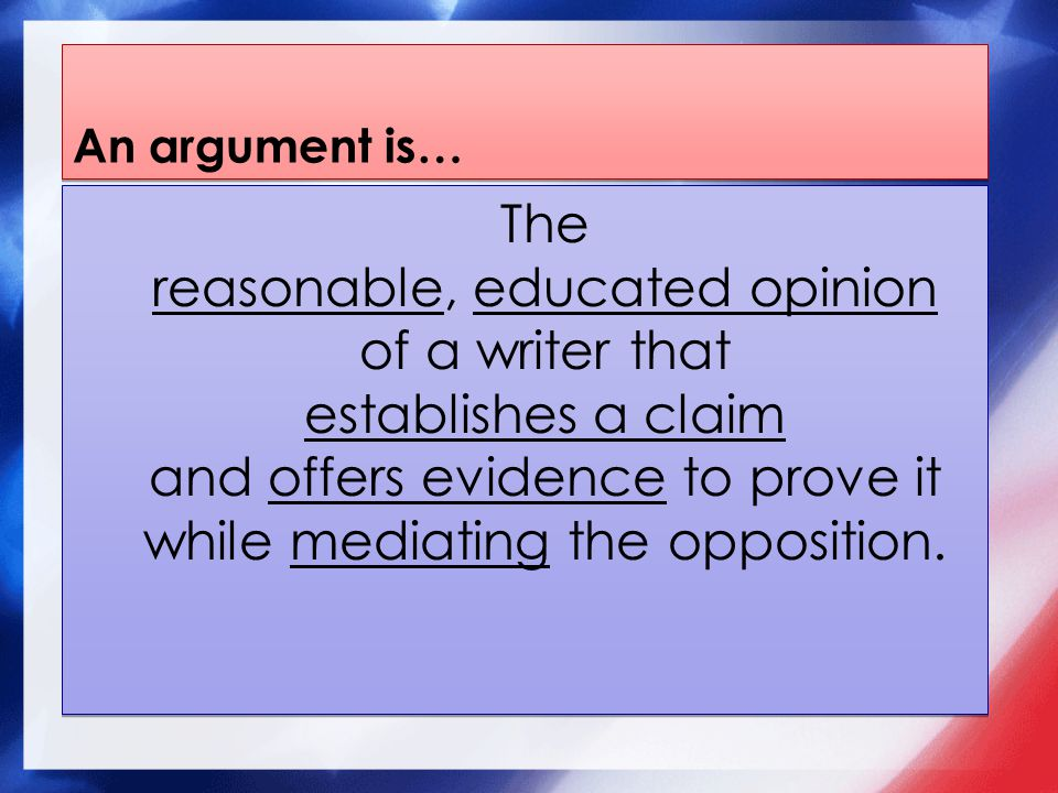 An argument is… The reasonable, educated opinion of a writer that establishes a claim and offers evidence to prove it while mediating the opposition.