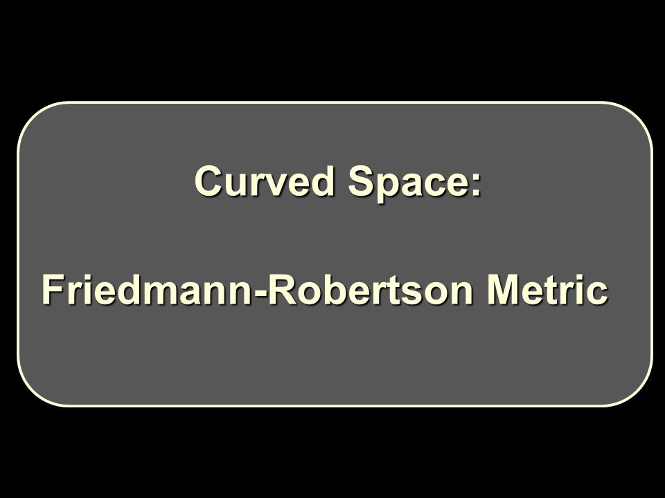 Curved Space: Curved Space: Friedmann-Robertson Metric