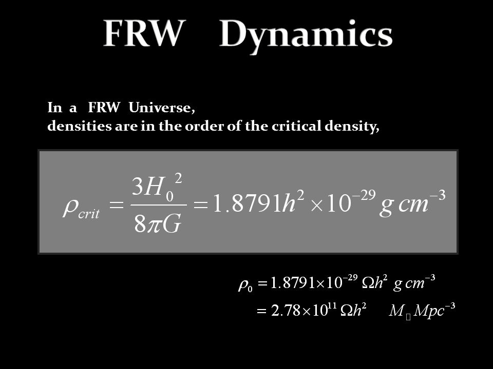 In a FRW Universe, densities are in the order of the critical density,