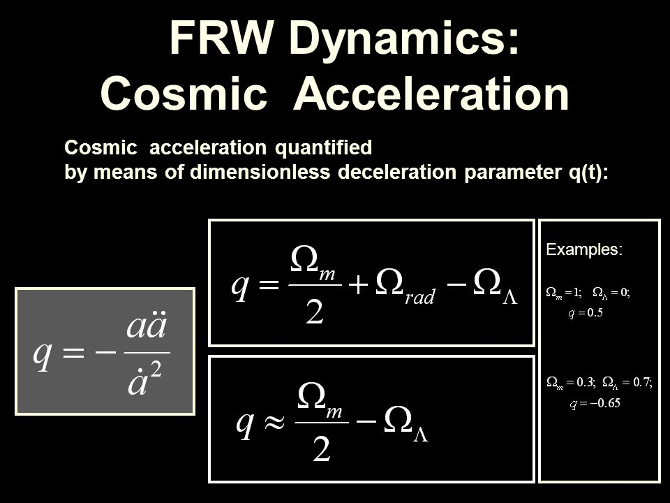 FRW Dynamics: Cosmic Acceleration Cosmic acceleration quantified by means of dimensionless deceleration parameter q(t): Examples: