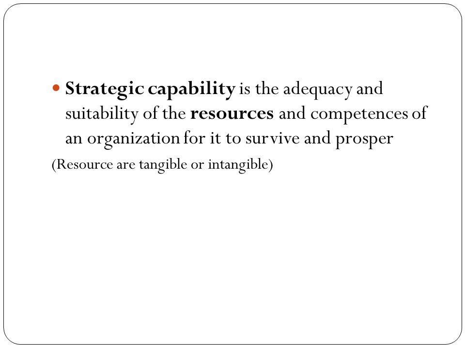 Strategic capability is the adequacy and suitability of the resources and competences of an organization for it to survive and prosper (Resource are tangible or intangible)