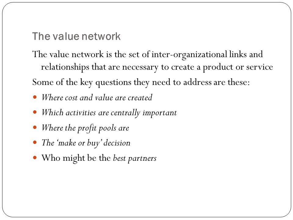 The value network The value network is the set of inter-organizational links and relationships that are necessary to create a product or service Some of the key questions they need to address are these: Where cost and value are created Which activities are centrally important Where the profit pools are The 'make or buy' decision Who might be the best partners