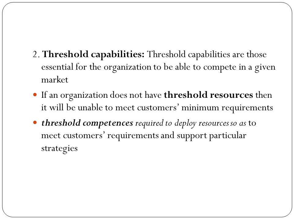 2. Threshold capabilities: Threshold capabilities are those essential for the organization to be able to compete in a given market If an organization