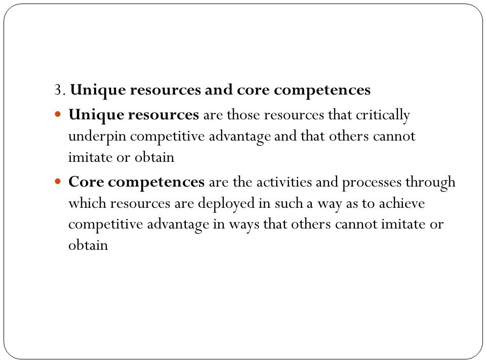 3. Unique resources and core competences Unique resources are those resources that critically underpin competitive advantage and that others cannot im