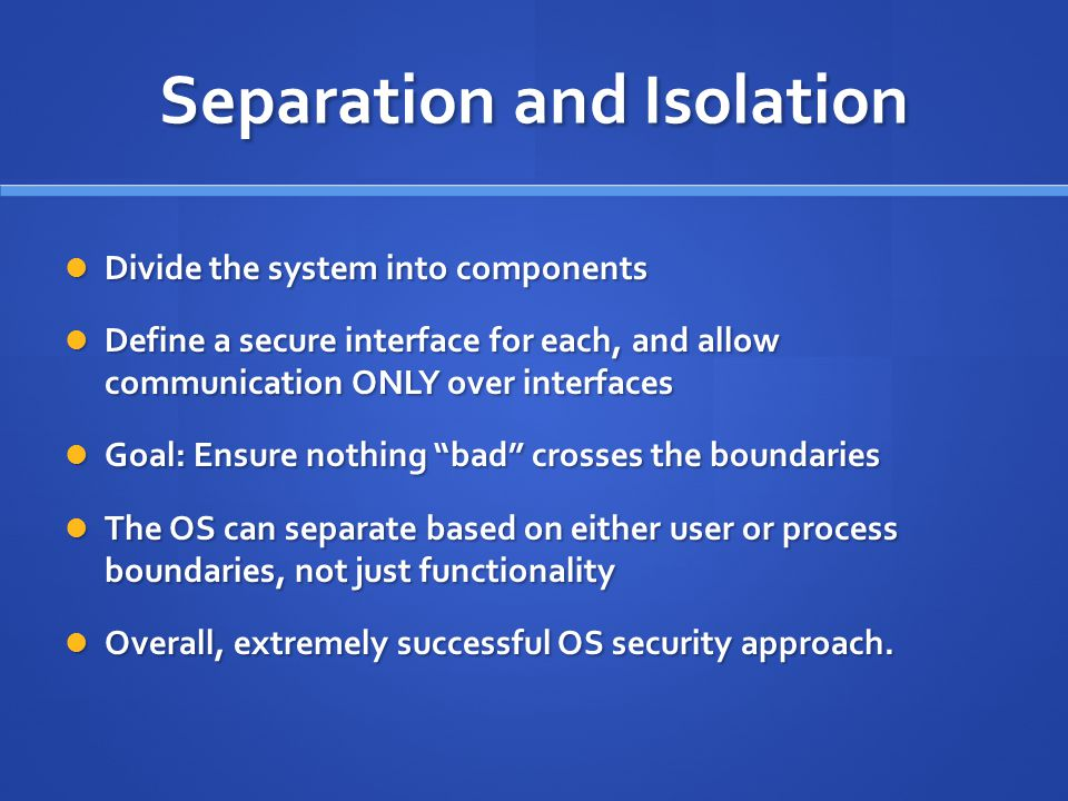 Separation and Isolation Divide the system into components Divide the system into components Define a secure interface for each, and allow communication ONLY over interfaces Define a secure interface for each, and allow communication ONLY over interfaces Goal: Ensure nothing bad crosses the boundaries Goal: Ensure nothing bad crosses the boundaries The OS can separate based on either user or process boundaries, not just functionality The OS can separate based on either user or process boundaries, not just functionality Overall, extremely successful OS security approach.