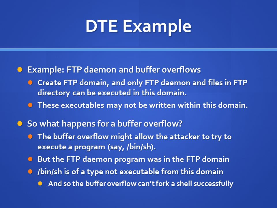 DTE Example Example: FTP daemon and buffer overflows Example: FTP daemon and buffer overflows Create FTP domain, and only FTP daemon and files in FTP directory can be executed in this domain.
